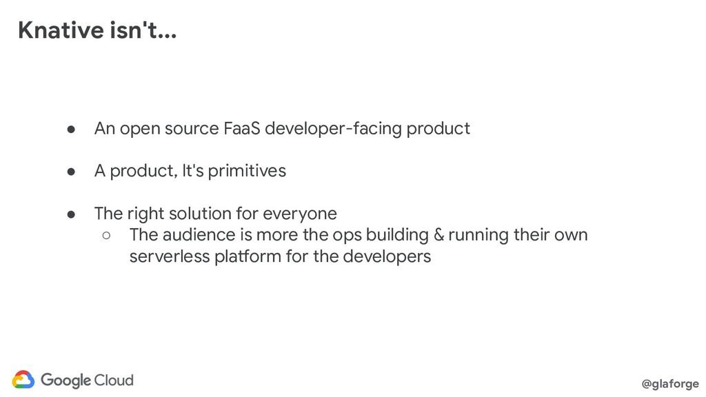 @glaforge Knative isn't... ● An open source Faa...