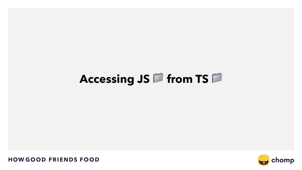 HOW GOOD FRIENDS FOOD Accessing JS  from TS