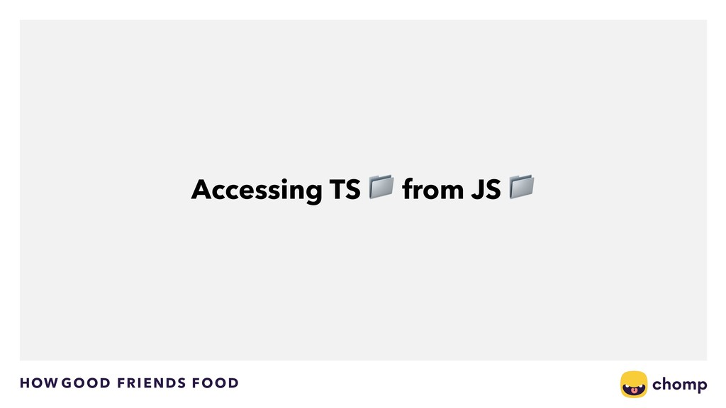 HOW GOOD FRIENDS FOOD Accessing TS  from JS