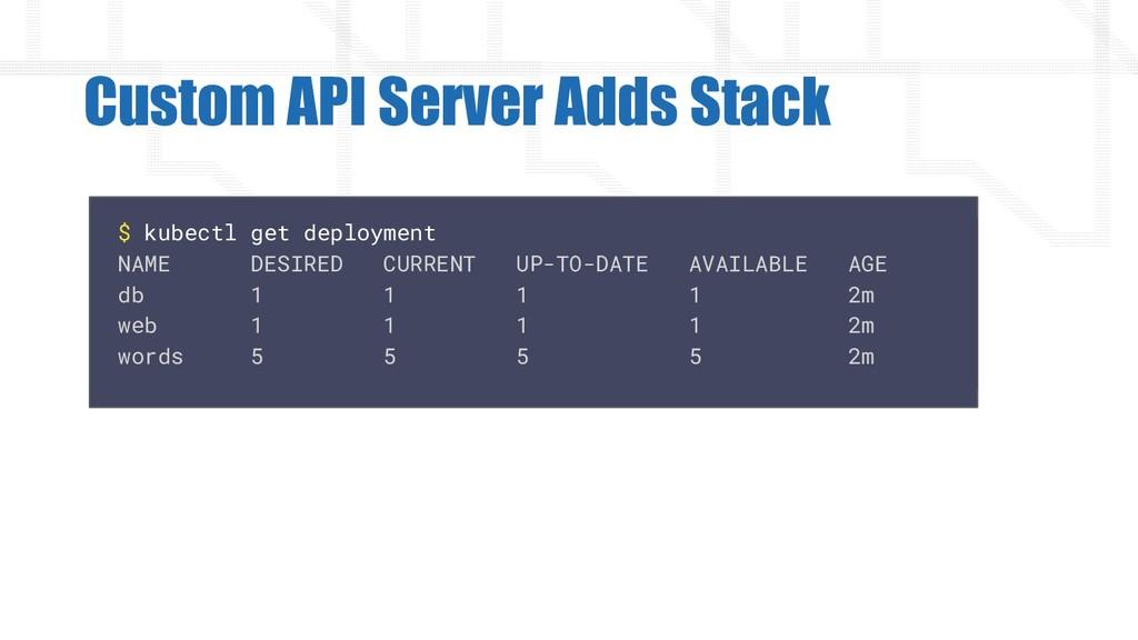 Custom API Server Adds Stack $ kubectl get depl...