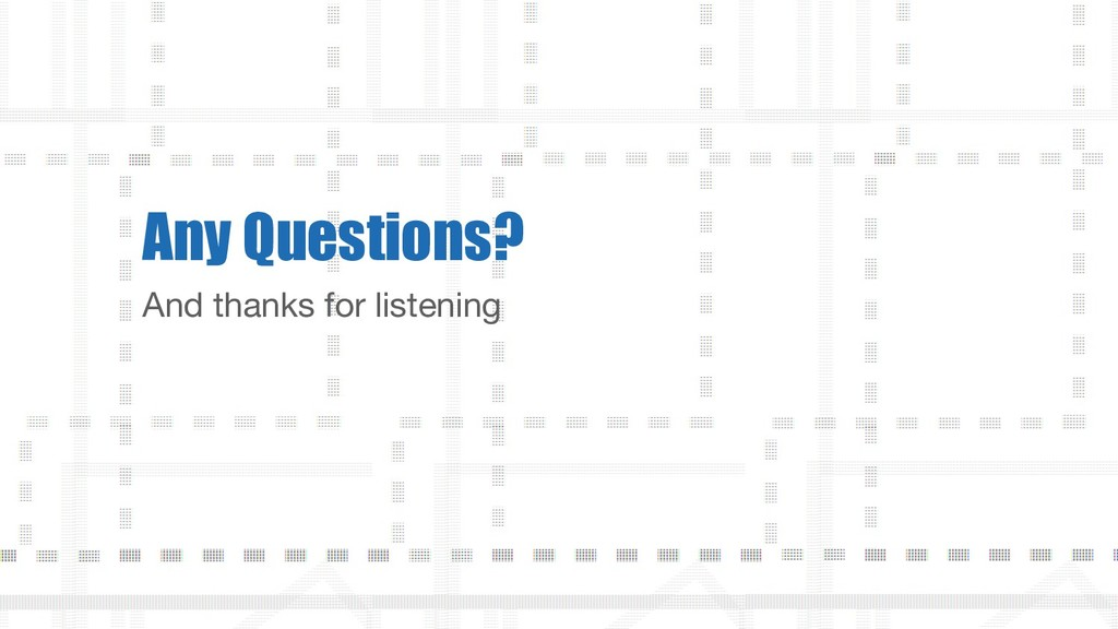 And thanks for listening Any Questions?