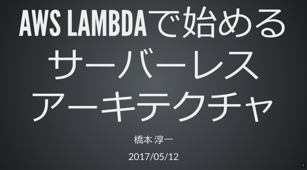 AWS LAMBDAで始める サーバーレス アーキテクチャ 橋本 淳一 2017/05/12 1