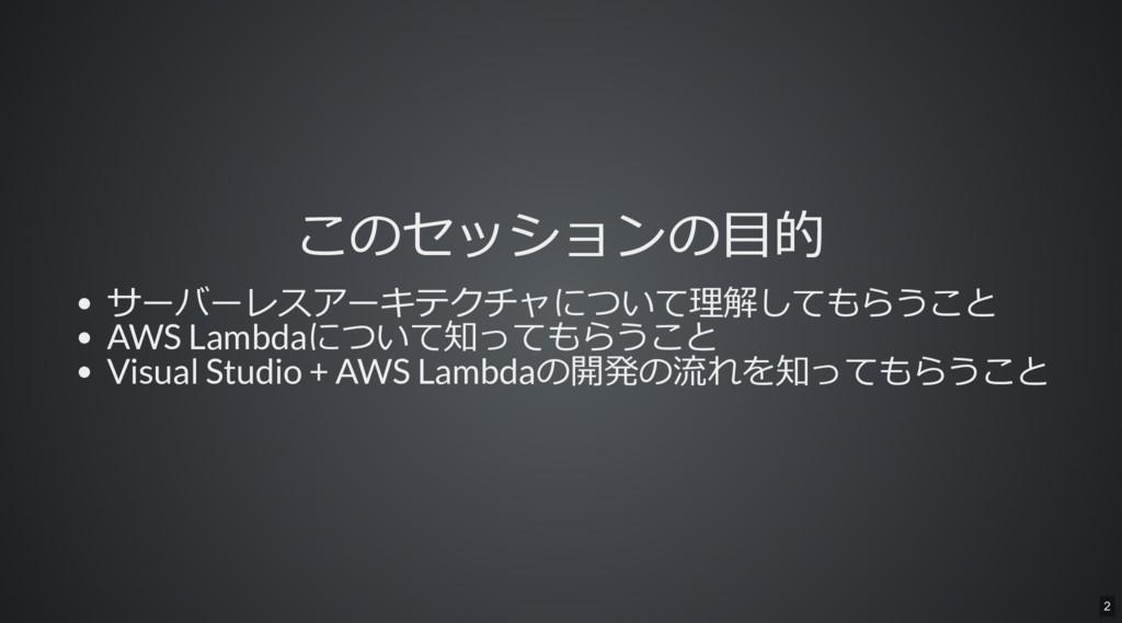 このセッションの目的 サーバーレスアーキテクチャについて理解してもらうこと AWS Lambd...