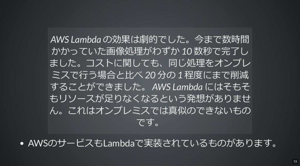 AWSのサービスもLambdaで実装されているものがあります。 AWS Lambda の効果は...