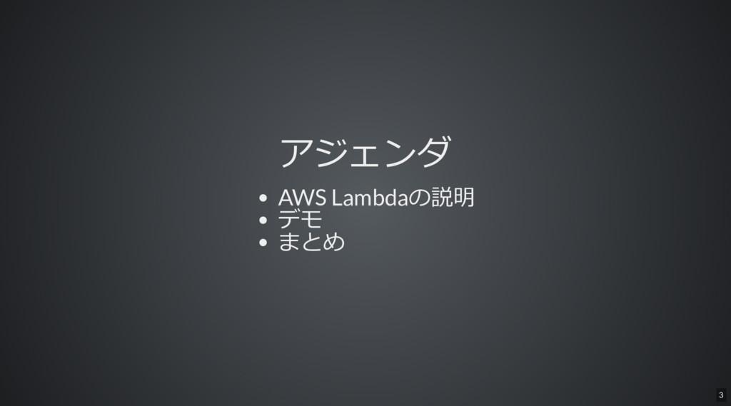 アジェンダ AWS Lambdaの説明 デモ まとめ 3