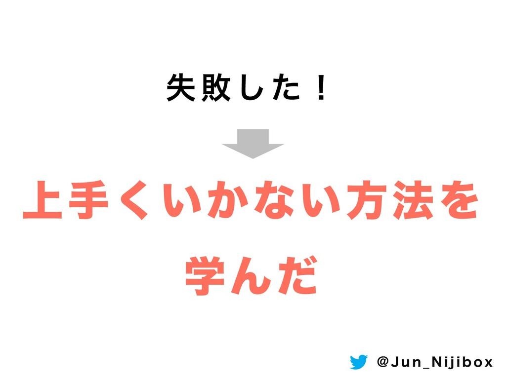 ࣦഊͨ͠ʂ ্ख͍͔͘ͳ͍ํ๏Λ ֶΜͩ ! + V O @ / J K J C P Y