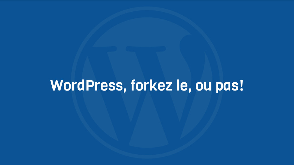 WordPress, forkez le, ou pas!
