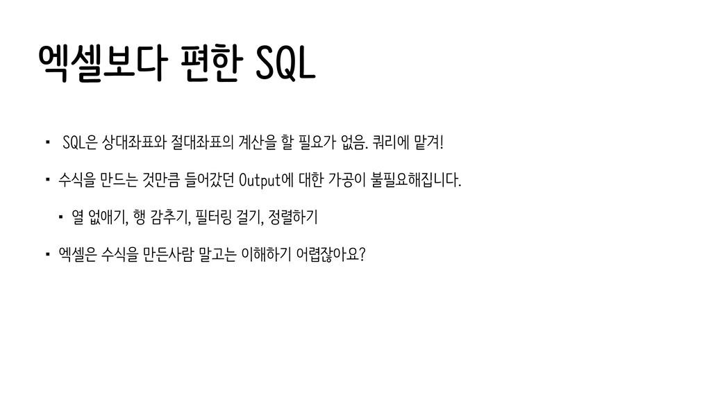 엑셀보다 편한 SQL • SQL은 상대좌표와 절대좌표의 계산을 할 필요가 없음. 쿼리...