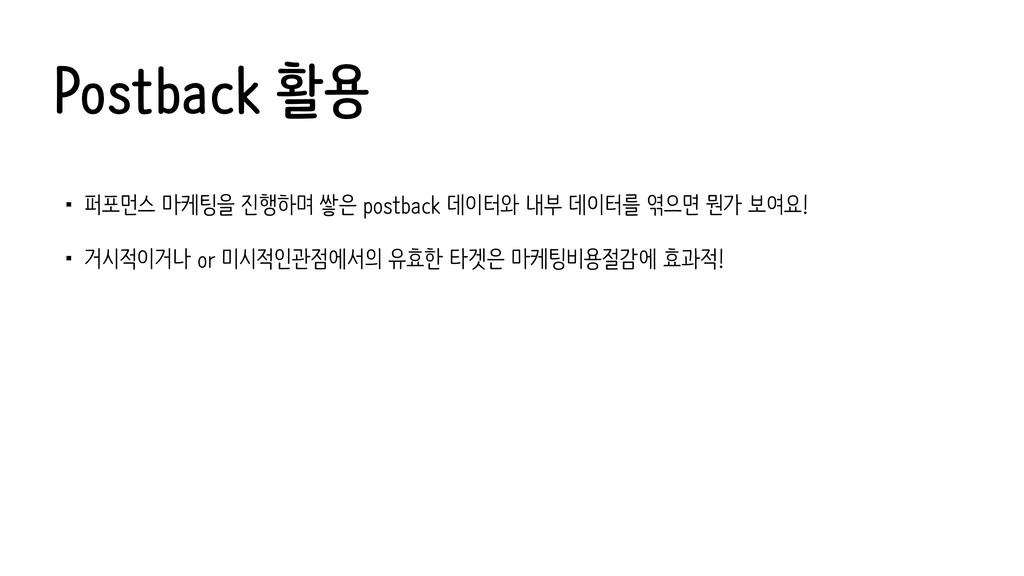 Postback 활용 •퍼포먼스 마케팅을 진행하며 쌓은 postback 데이터와 내부...