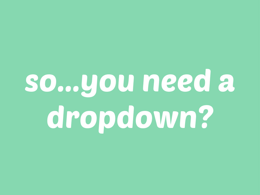 so...you need a dropdown?