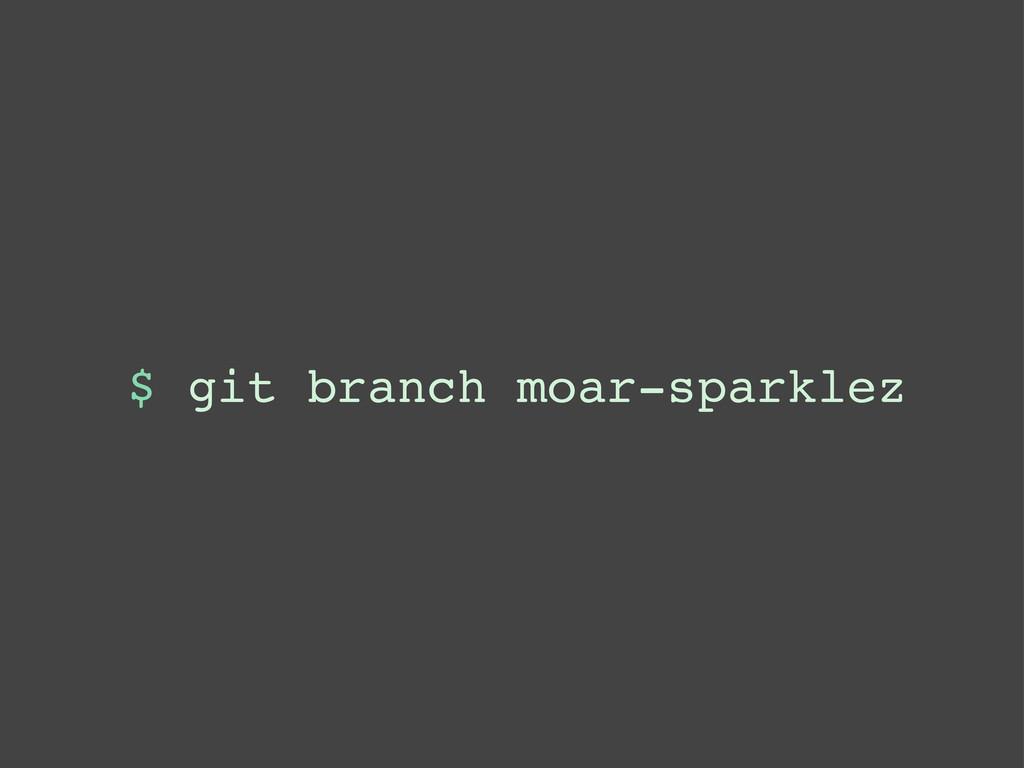 $ git branch moar-sparklez