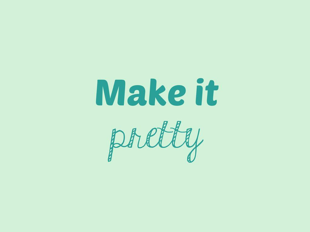 Make it pretty