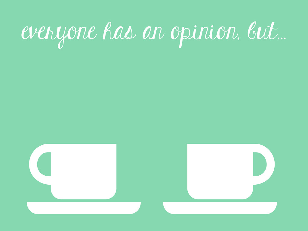 everyone has an opinion, but...