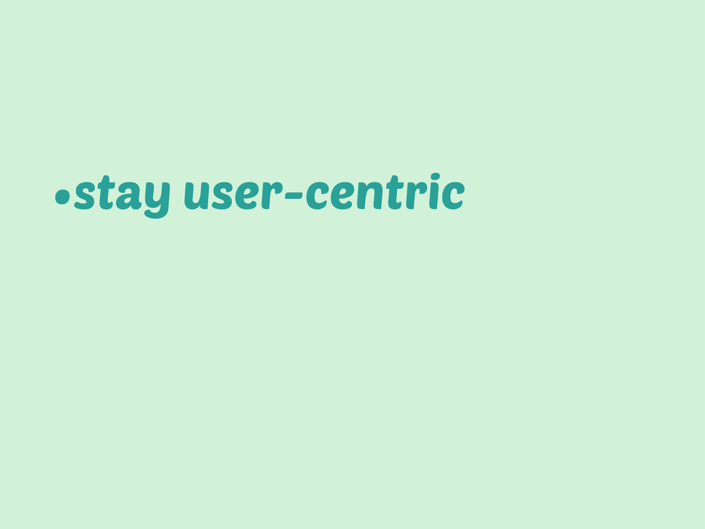 •stay user-centric