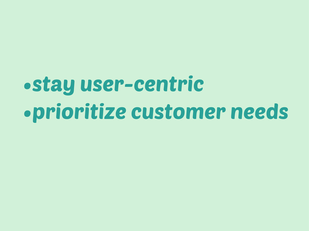 •stay user-centric •prioritize customer needs