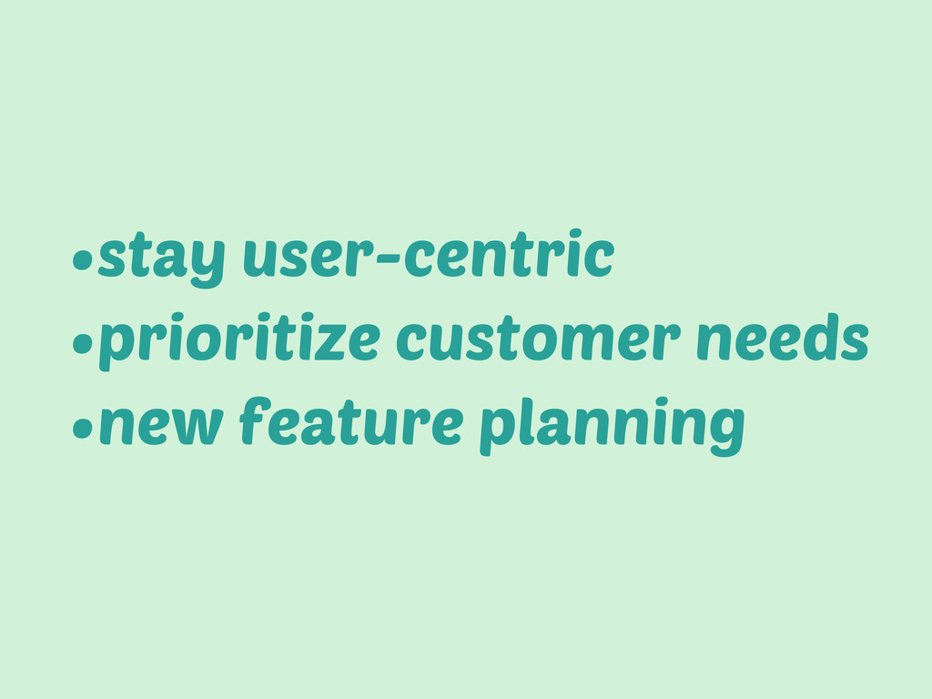 •stay user-centric •prioritize customer needs •...