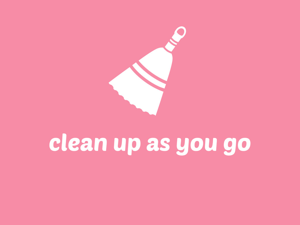 clean up as you go