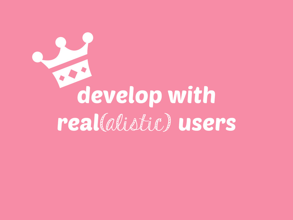 develop with real(alistic) users