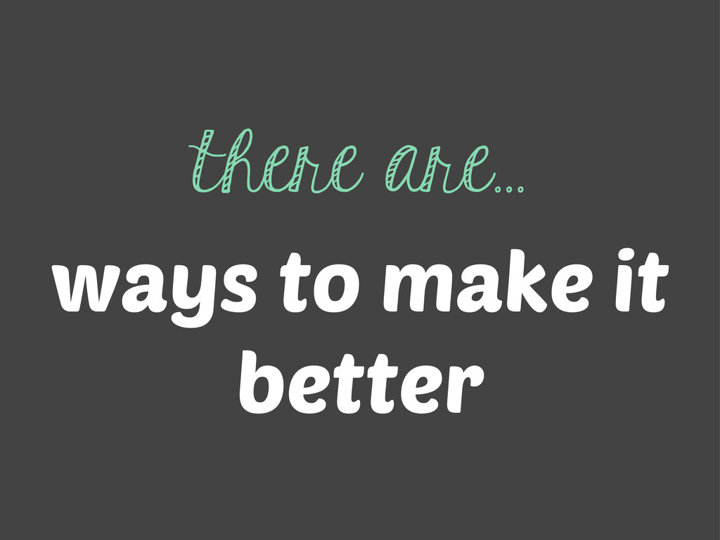 there are... ways to make it better