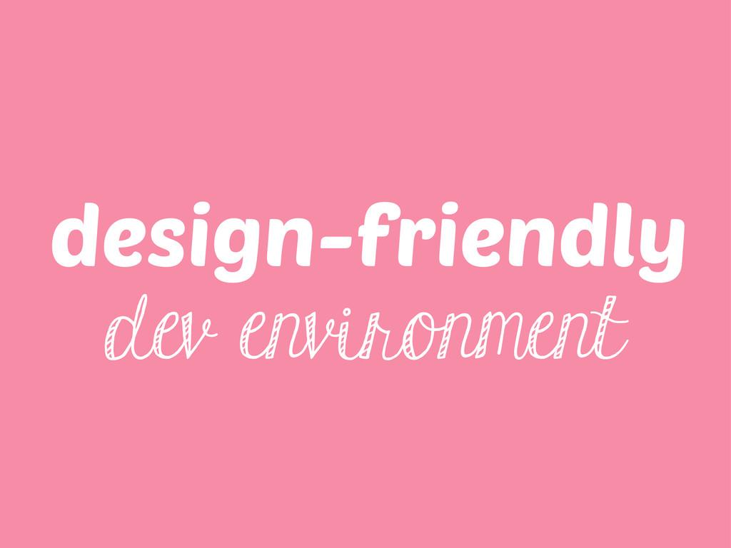 design-friendly dev environment
