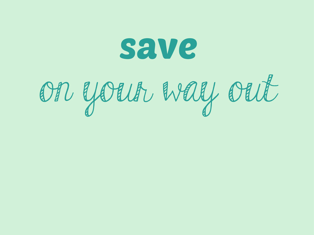 save on your way out