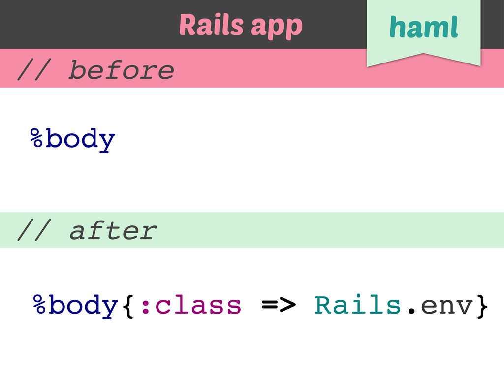 // before // after %body{:class => Rails.env} %...