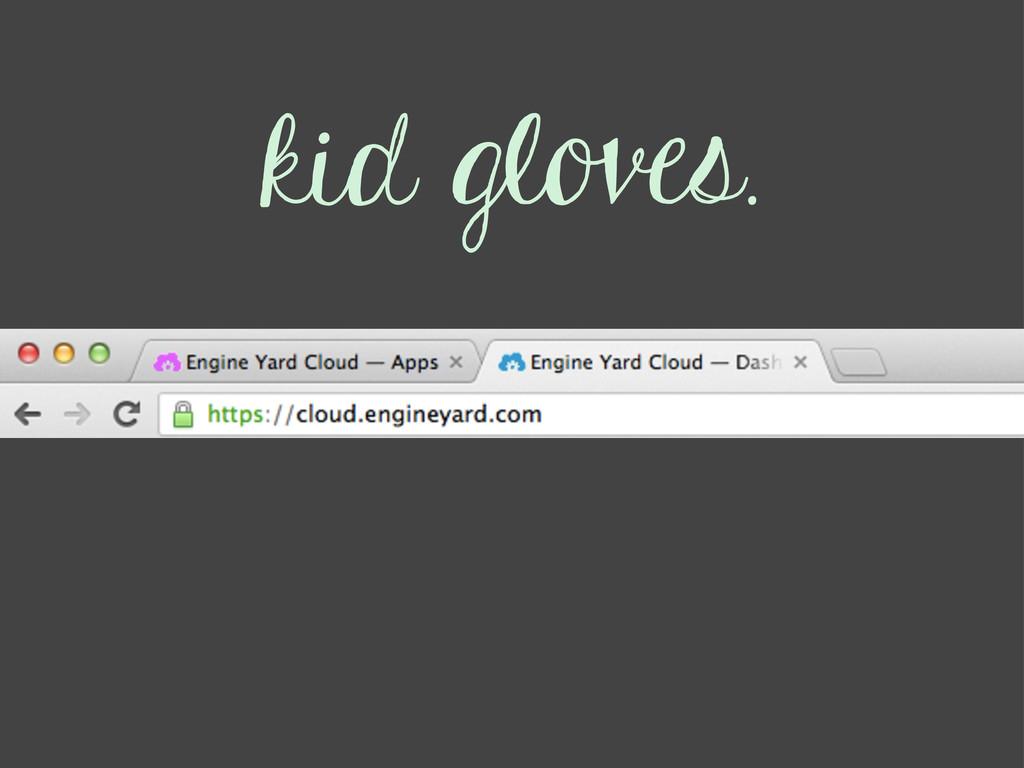 kid gloves.