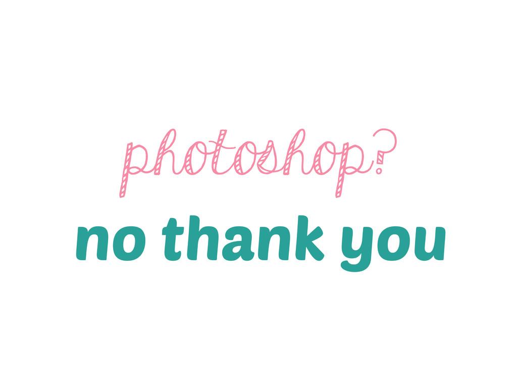 photoshop? no thank you