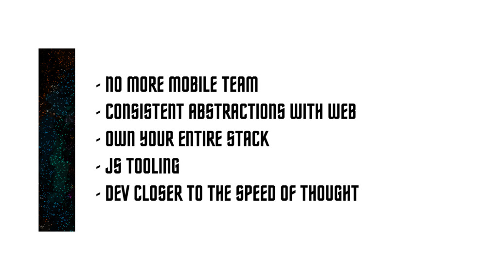- NO MORE MOBILE TEAM - CONSISTENT ABSTRACTIONS...