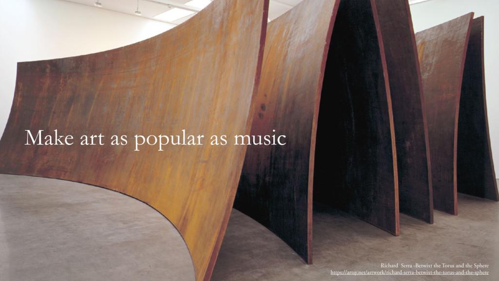 Make art as popular as music Richard Serra -Bet...