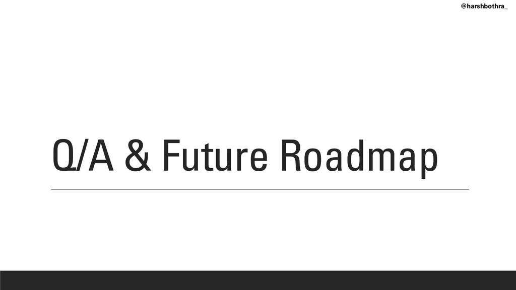 Q/A & Future Roadmap @harshbothra_
