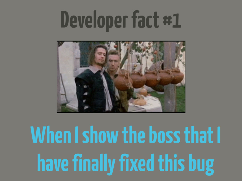 Developer fact #1 When I show the boss that I h...