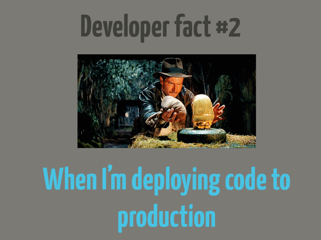 Developer fact #2 When I'm deploying code to pr...