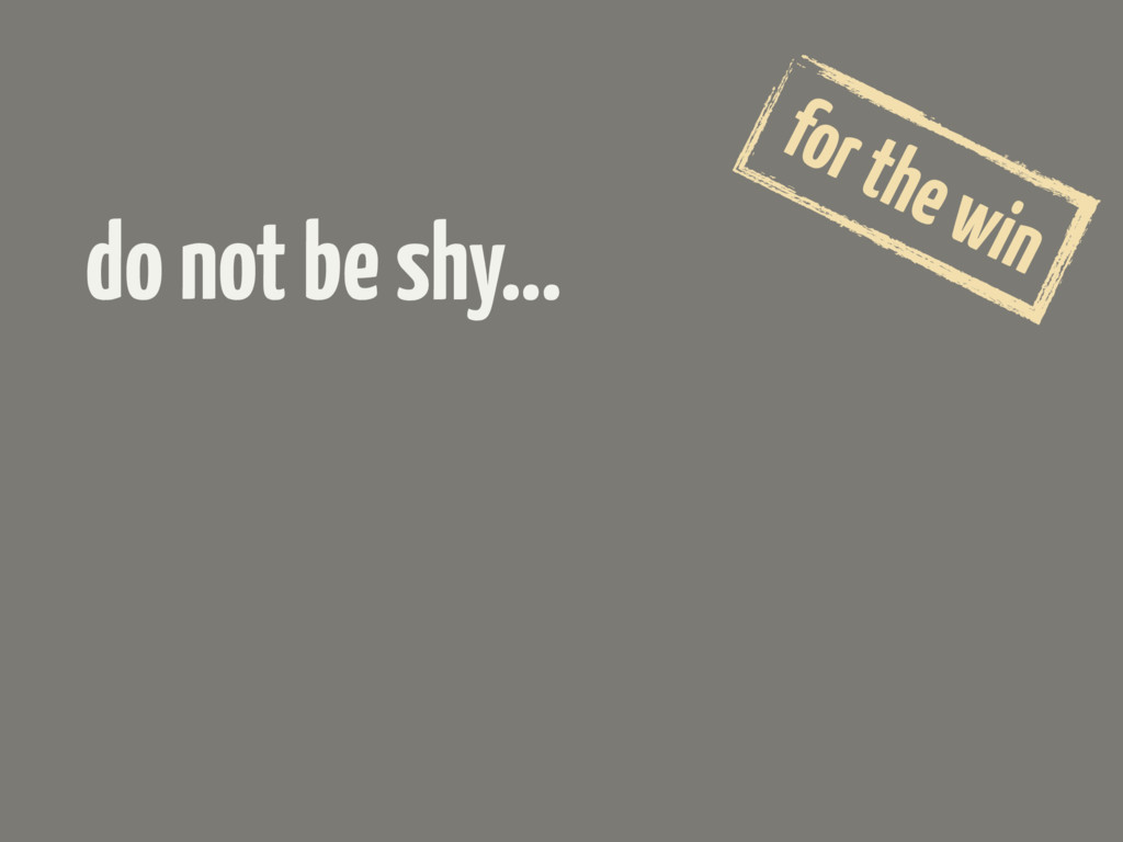 do not be shy… for the win