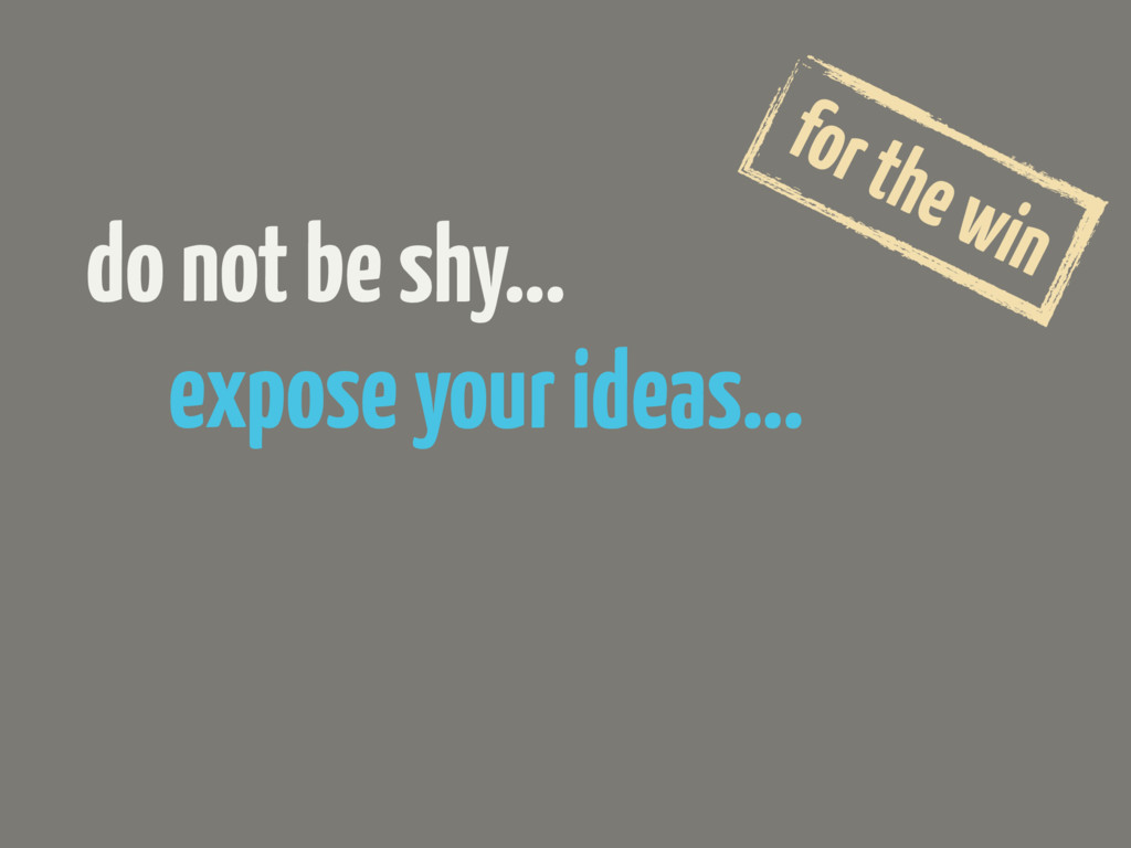expose your ideas… do not be shy… for the win