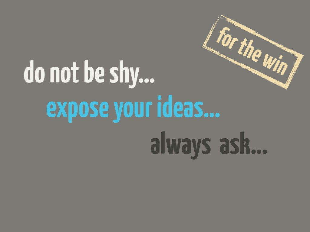 expose your ideas… do not be shy… always ask… f...