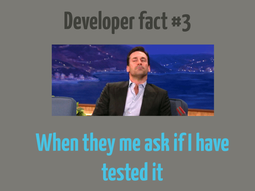 Developer fact #3 When they me ask if I have te...
