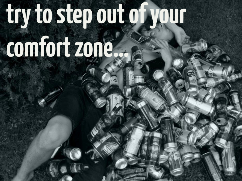 try to step out of your comfort zone…