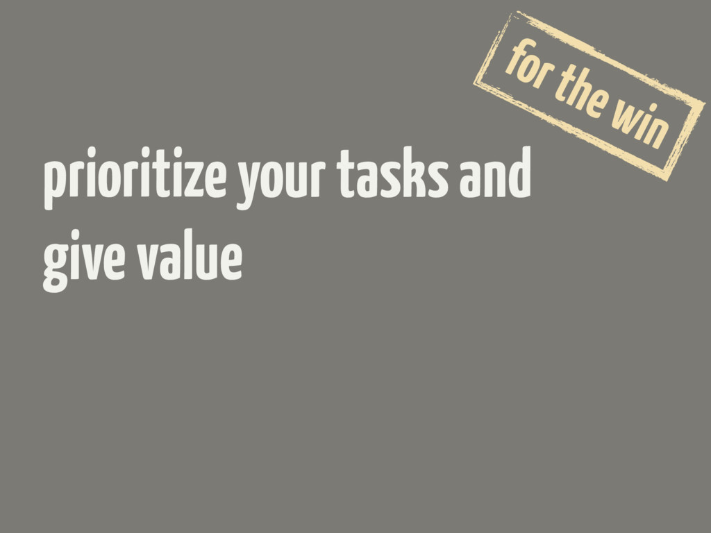 prioritize your tasks and give value for the win