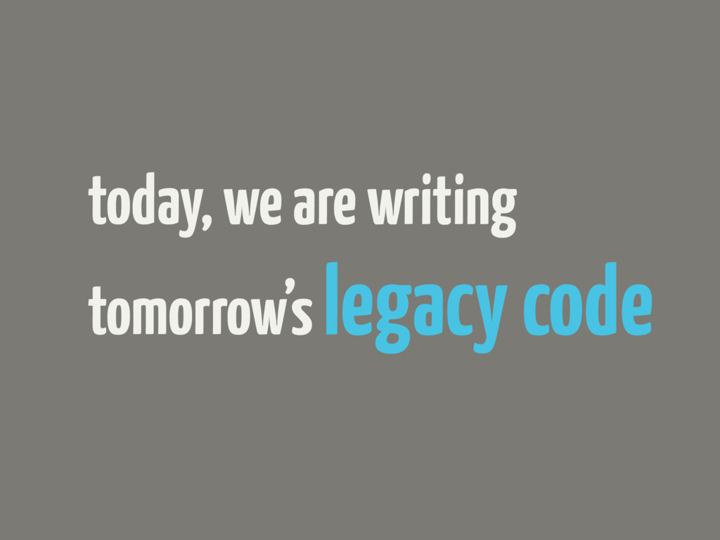 today, we are writing tomorrow's legacy code