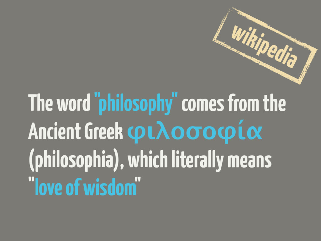 "The word ""philosophy"" comes from the Ancient Gr..."