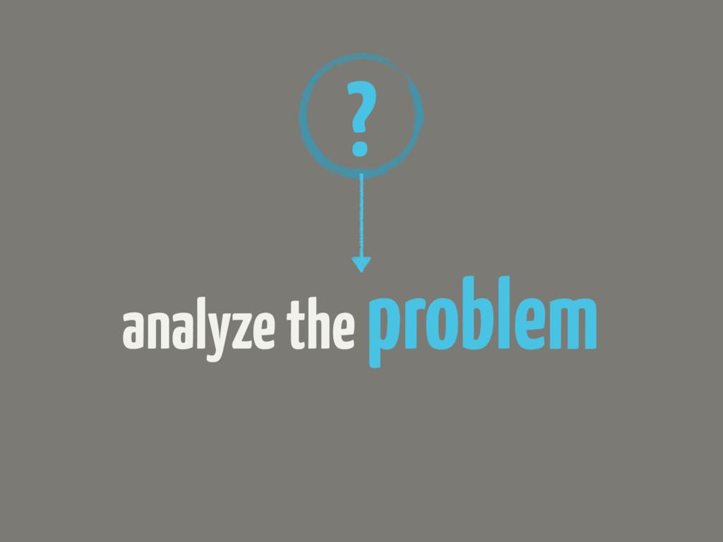 analyze the problem ?