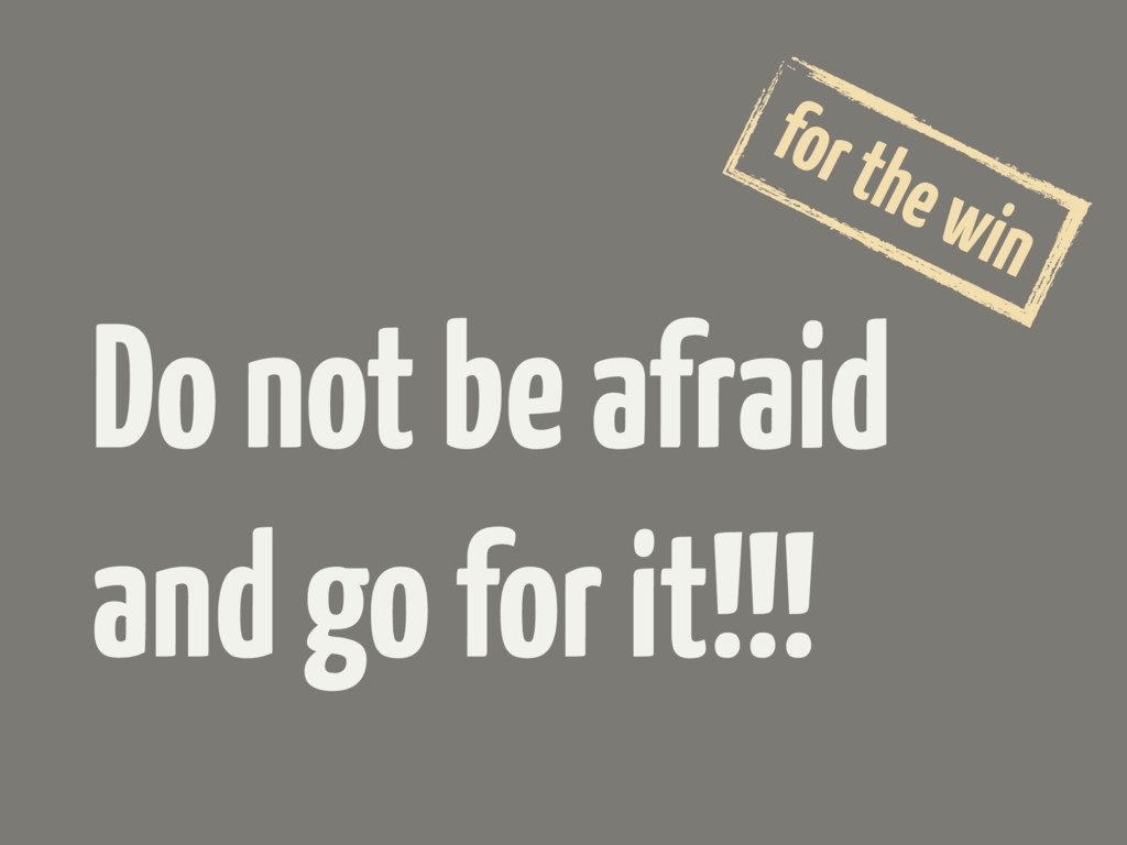 Do not be afraid and go for it!!! for the win