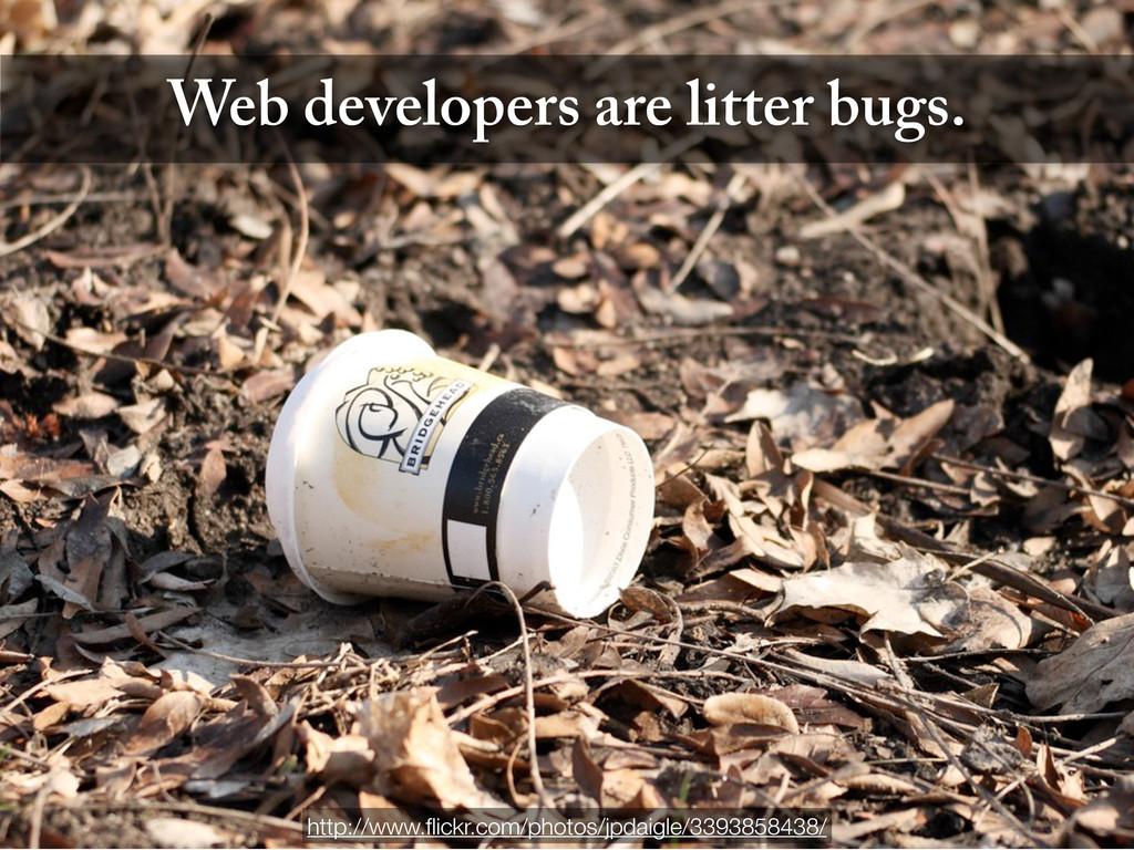 Web developers are litter bugs. http://www.flick...