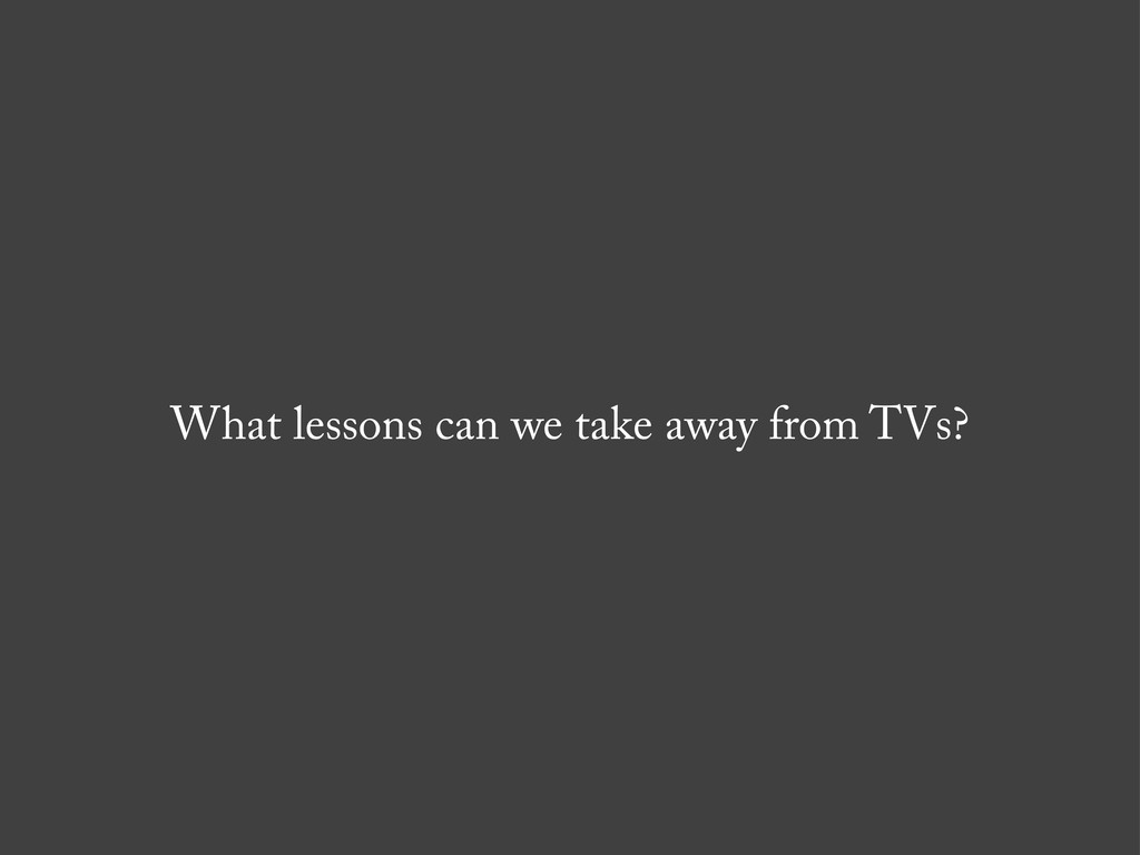What lessons can we take away from TVs?