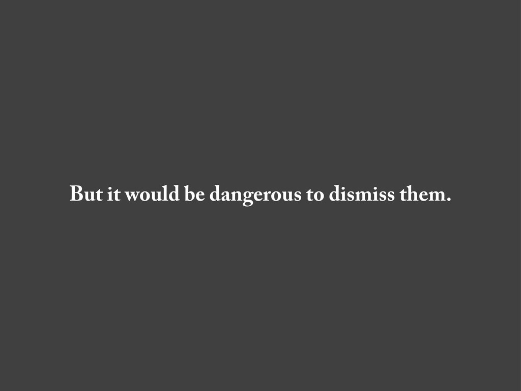 But it would be dangerous to dismiss them.
