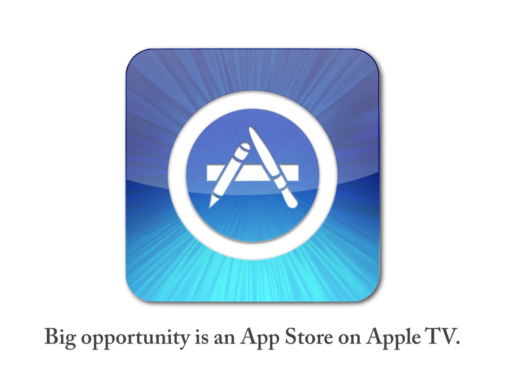 Big opportunity is an App Store on Apple TV.