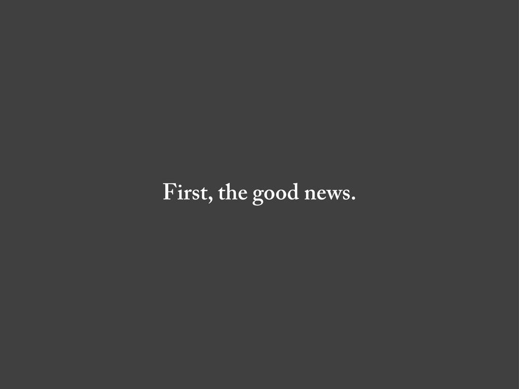First, the good news.