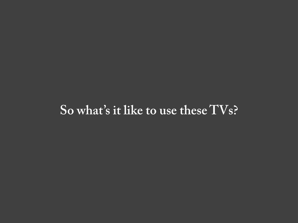 So what's it like to use these TVs?