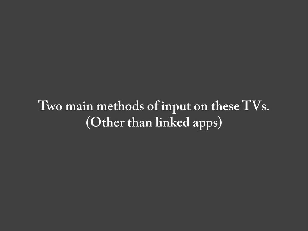 Two main methods of input on these TVs. (Other ...